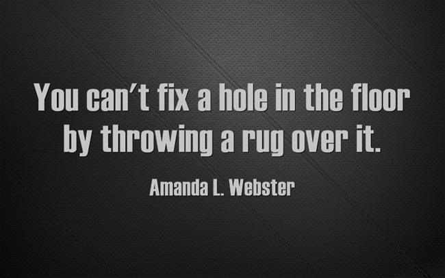 You can't fix a hole in the floor by throwing a rug over it.